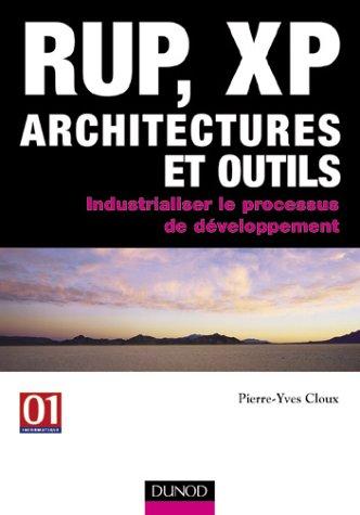 RUP, XP, architectures et outils : Industrialiser le processus de développement par Pierre-Yves Cloux