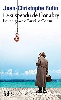 Les énigmes d'Aurel le Consul, I:Le suspendu de Conakry: Les énigmes d'Aurel le Consul par Jean-Christophe Rufin