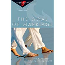 The Goal of Marriage: Creating Strength and Beauty in Your Marriage (Intimate Marriage)