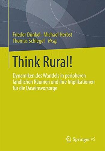 Think Rural!: Dynamiken des Wandels in peripheren ländlichen Räumen und ihre Implikationen für die Daseinsvorsorge (German Edition)