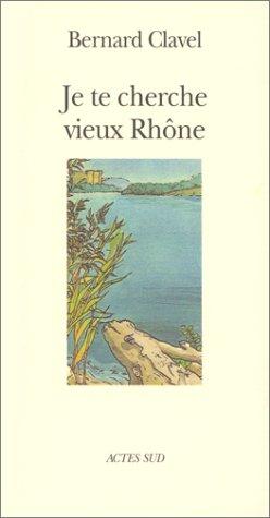 Je te cherche vieux Rhône, ou, Les métamorphoses d'un dieu par Bernard Clavel