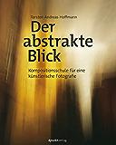 Der abstrakte Blick: Kompositionsschule für eine künstlerische Fotografie