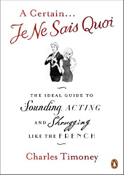 A Certain Je Ne Sais Quoi: The Ideal Guide to Sounding, Acting and Shrugging Like the French (English Edition)