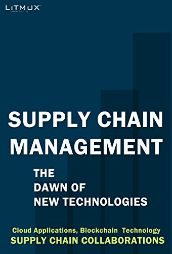 Supply Chain Management: The Dawn Of New Technologies. Supply Chain Collaborations, Cloud Applications, Blockchain  Technology (English Edition)