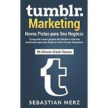 Tumblr-Marketing – Novas Pistas para Seu Negócio: Conquiste novos grupos de clientes e clientes potenciais para seu Negócio Com Poucas Despesas. (Portuguese Edition)