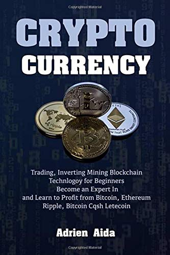 CRYPTOCURRENCY: Trading, Investing, and Mining Blockchain Technology for Beginners, Become an Expert in and Learn to Profit from Bitcoin, Ethereum, Ripple, Bitcoin Cash Litecoin por ADRIEN AIDA