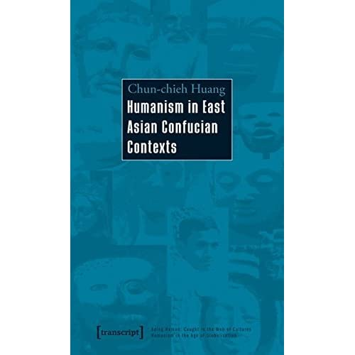 HUMANISM IN EAST ASIAN CONFUCI (Being Human: Caught in the Web of Cultures; Humanism in the Age of Globalization) by Chun-Chieh Huang (2010-10-15)