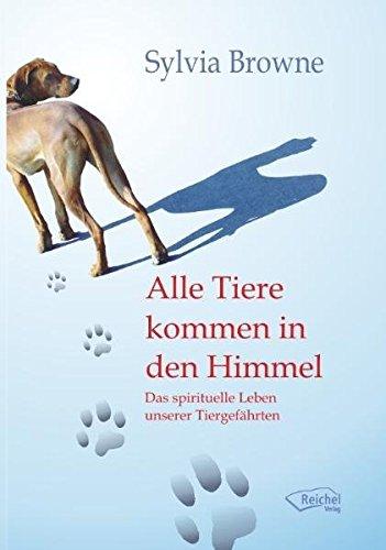 Alle Tiere kommen in den Himmel: Das spirituelle Leben unserer Tiere (In Den Himmel Haustiere)