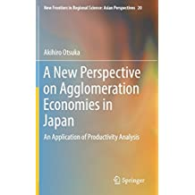 A New Perspective on Agglomeration Economies in Japan: An Application of Productivity Analysis (New Frontiers in Regional Science: Asian Perspectives)