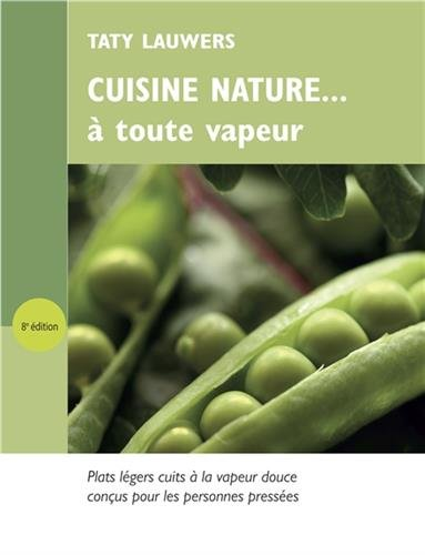 Cuisine nature. à toute vapeur : Recettes de plats cuits à la vapeur douce, conçues pour les personnes pressées et les débutants en cuisine saine