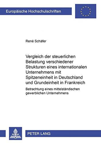 Vergleich der steuerlichen Belastung verschiedener Strukturen eines internationalen Unternehmens mit Spitzeneinheit in Deutschland und Grundeinheit in ... Universitaires Européennes, Band 3033