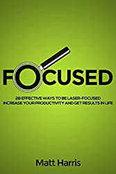 Focused: 28 Effective Ways to be Laser-Focused, Increase Your Productivity and Get Results in Life (English Edition)