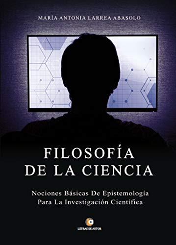 Filosofía de la Ciencia: Nociones básicas de epistemología para la investigación científica por María Antonia Larrea Abasolo
