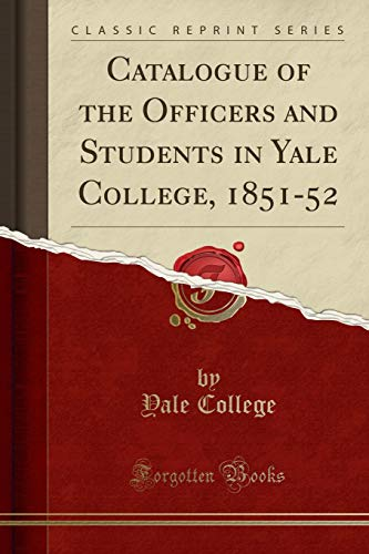 Catalogue of the Officers and Students in Yale College, 1851-52 (Classic Reprint) por Yale College