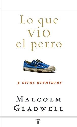 Lo que vio el perro: y otras aventuras por Malcolm Gladwell