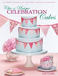 Chic & Unique Celebration Cakes: 30 Fresh Designs to Brighten Special Occasions by Zoe Clark (2011-08-26)