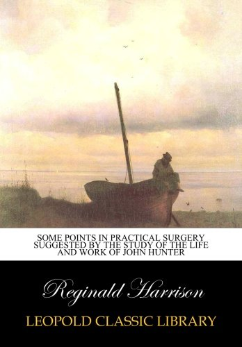 Some points in practical surgery suggested by the study of the life and work of John Hunter por Reginald Harrison