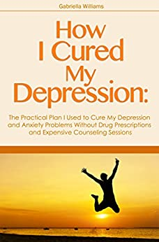 How I Cured My Depression The Practical Plan I Used to Cure My Depression and Anxiety Problems Without Drug Prescriptions and Expensive Counseling Sessions by [Williams, Gabriella]
