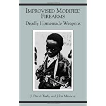 Improvised Modified Firearms: Deadly Homemade Weapons by J. David Truby (1992-03-01)