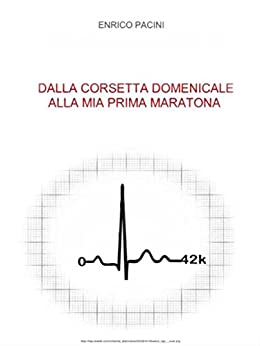 Dalla corsetta domenicale alla mia prima maratona (Italian Edition) by [Enrico Pacini]