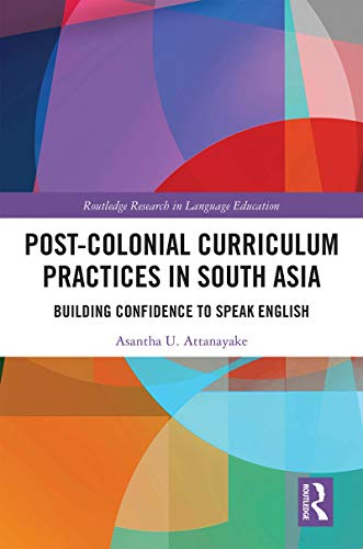Post-colonial Curriculum Practices in South Asia: Building Confidence to Speak English (Routledge Research in Language Education) (English Edition)