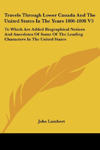 Travels Through Lower Canada and the United States in the Years 1806-1808 V3: To Which Are Added Biographical Notices and Anecdotes of Some of the Lea