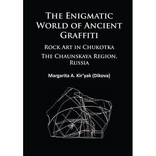 The Enigmatic World of Ancient Graffiti: Rock Art in Chukotka. The Chaunskaya Region, Russia by Margarita Kiryak (2015-11-30)