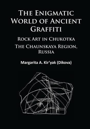 The Enigmatic World of Ancient Graffiti: Rock Art in Chukotka. The Chaunskaya Region, Russia by Margarita Kiryak (2015-11-30)