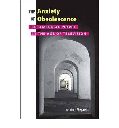 the-anxiety-of-obsolescence-the-american-novel-in-the-age-of-television-paperback-common