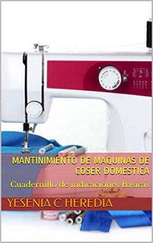 Mantinimiento de Maquinas de Coser domestica : Cuadernillo de indicaciones Basicas (Aprendizaje Basico nº 1