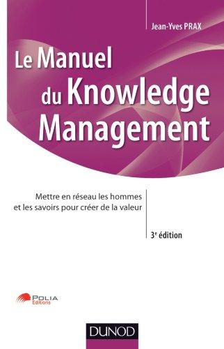 Manuel du Knowledge Management - 3ème édition: Mettre en réseau les hommes et les savoirs pour créer de la valeur par Jean-Yves Prax
