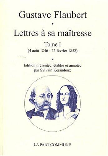 Lettres à sa maîtresse : Tome 1 (4 août 1846 - 22 février 1852) par Gustave Flaubert, Sylvain Kerandoux