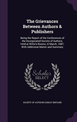 The Grievances Between Authors & Publishers: Being the Report of the Conferences of the Incorporated Society of Authors, Held at Willis's Rooms, in March, 1887; With Additional Matter and Summary