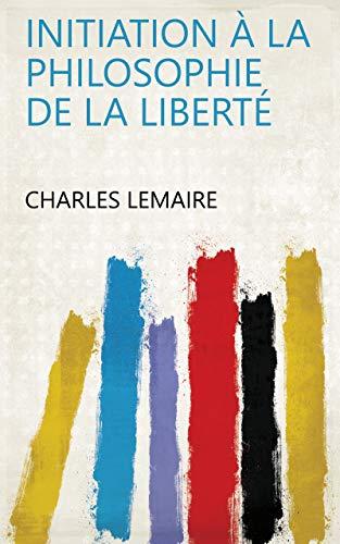 Initiation à la philosophie de la liberté par Charles Lemaire