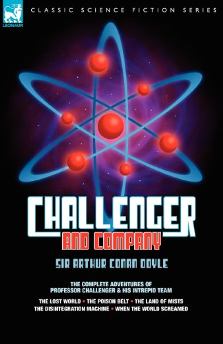 Challenger & Company: The Complete Adventures of Professor Challenger and His Intrepid Team-The Lost World, the Poison Belt, the Land of MIS (Leonaur Classic Science Fiction)