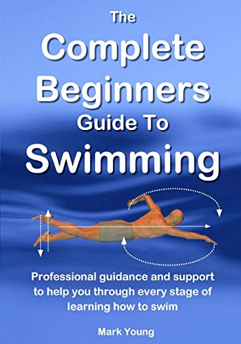 The Complete Beginners Guide To Swimming: Professional guidance and support to help you through every stage of learning how to swim por Mark Young