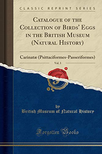 Catalogue of the Collection of Birds' Eggs in the British Museum (Natural History), Vol. 3: Carinatæ (Psittaciformes-Passeriformes) (Classic Reprint)