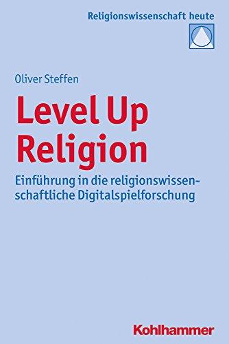 Level Up Religion: Einführung in die religionswissenschaftliche Digitalspielforschung (Religionswissenschaft heute, Band 11)