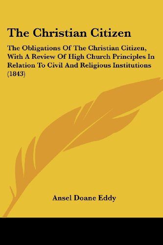 The Christian Citizen: The Obligations Of The Christian Citizen, With A Review Of High Church Principles In Relation To Civil And Religious Institutions (1843)