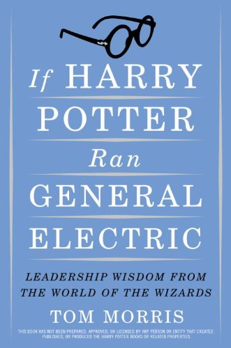 If Harry Potter ran General Electric : leadership wisdom from the world of the wizards