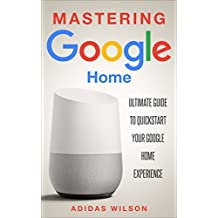 Mastering Google Home : Ultimate Guide To Quickstart Your Google Home Experience (English Edition)