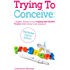 Trying to Conceive: A Helpful, Honest A-Z for Coping with Fertility Worries while trying to get pregnant