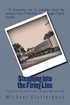 Steaming into the Firing Line: Tales of the Footplate in Wartime Britain by [Clutterbuck, Michael]