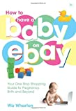 How to Have a Baby on eBay: Your One Stop Shopping Guide to Pregnancy, Birth and Beyond by Wiz Wharton (18-Apr-2007) Paperback