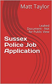 Sussex Police Job Application: Leaked Document - Not for Public View (Leaked Documents) by [Taylor, Matt]