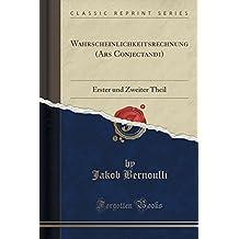 Wahrscheinlichkeitsrechnung (Ars Conjectandi): Erster und Zweiter Theil (Classic Reprint)