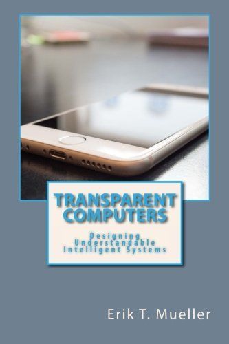 transparent-computers-designing-understandable-intelligent-systems-by-erik-t-mueller-2016-01-14