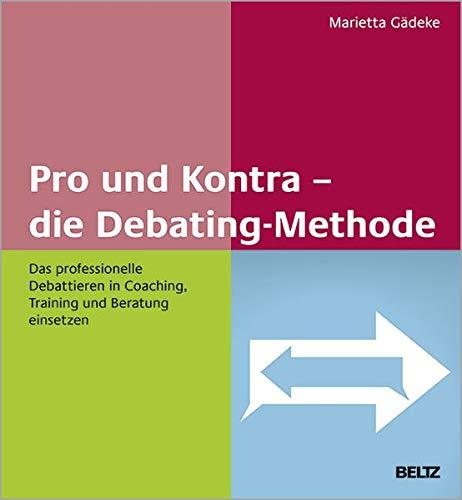 Pro und Kontra – die Debating-Methode: Das professionelle Debattieren in Coaching, Training und Beratung einsetzen