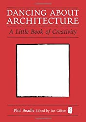 Dancing about Architecture: A Little Book of Creativity (Independent Thinking) (Independent Thinking Series) by Phil Beadle (2011-06-01)