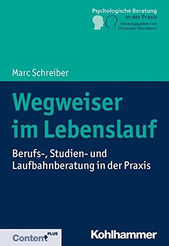 Wegweiser im Lebenslauf: Berufs-, Studien- und Laufbahnberatung in der Praxis (Psychologische Beratung in der Praxis)